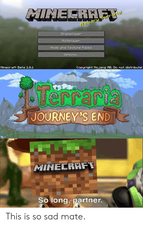 Minecraft, Sad, and Terraria: MINECRAFT  Asa try Terraria!  Singleplayer  Multiplayer  Mods and Texture Packs  Options...  Minecraft Beta 1.8.1  Copyright Mo.jang AB. Do not distribute!  Terrarya  JOURNEY'S END  MINECRAFT  So long, partner. This is so sad mate.