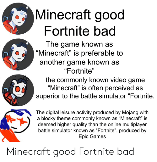 """Battle Simulator: Minecraft good  Fortnite bad  The game known as  """"Minecraft"""" is preferable to  another game known as  """"Fortnite""""  the commonly known video game  """"Minecraft"""" is often perceived as  superior to the battle simulator """"Fortnite.  The digital leisure activity produced by Mojang with  a blocky theme commonly known as """"Minecraft"""" is  deemed higher quality than the online multiplayer  battle simulator known as """"Fortnite"""", produced by  Epic Games Minecraft good Fortnite bad"""