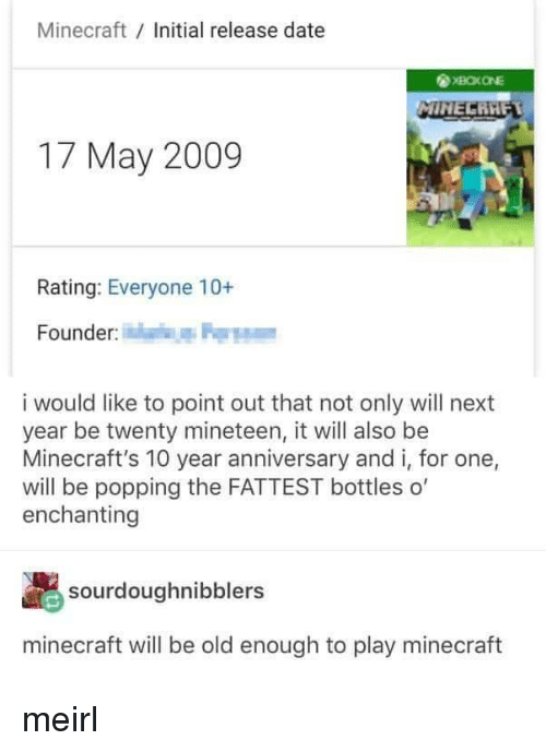 17 May: Minecraft Initial release date  17 May 2009  Rating: Everyone 10+  Founder  i would like to point out that not only will next  year be twenty mineteen, it will also be  Minecraft's 10 year anniversary and i, for one,  will be popping the FATTEST bottles o'  enchanting  sourdoughnibblers  minecraft will be old enough to play minecraft meirl