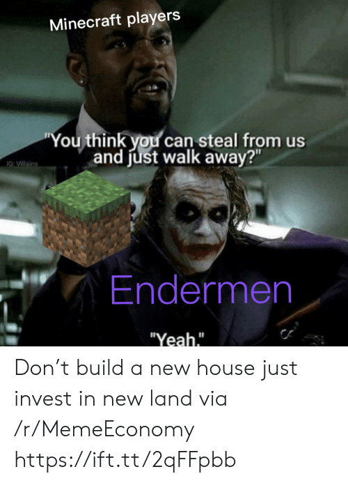 """villains: Minecraft players  """"You think you can steal from us  and just walk away?""""  IG VIllains  Endermen  """"Yeah."""" Don't build a new house just invest in new land via /r/MemeEconomy https://ift.tt/2qFFpbb"""