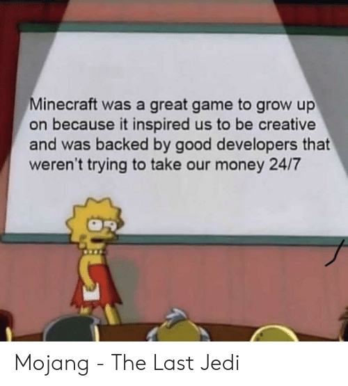 Jedi, Minecraft, and Money: Minecraft was a great game to grow up  on because it inspired us to be creative  and was backed by good developers that  weren't trying to take our money 24/7 Mojang - The Last Jedi