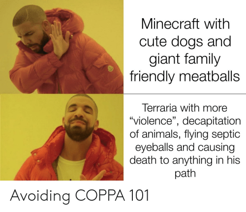 """cute dogs: Minecraft with  cute dogs and  giant family  friendly meatballs  Terraria with more  """"violence"""", decapitation  of animals, flying septic  eyeballs and causing  death to anything in his  path Avoiding COPPA 101"""