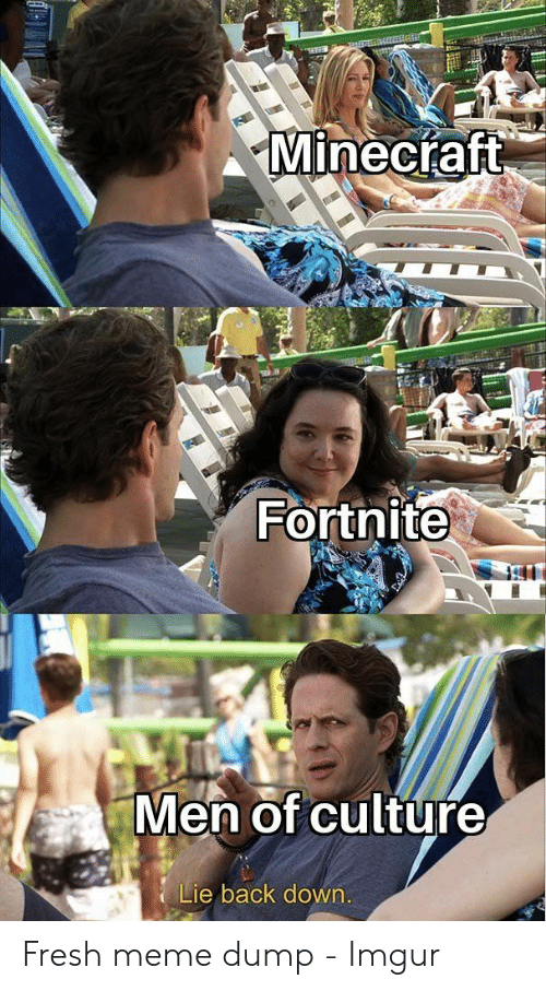 Fresh, Meme, and Imgur: Minectaft  Fortnite  Men of culture  Lie back down. Fresh meme dump - Imgur