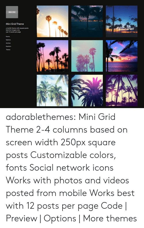 Target, Tumblr, and Videos: MINI GR10  Mini Grid Theme  a tumbir thene with square posts  best for images only  use 12 posts per page  Home  Options adorablethemes: Mini Grid Theme 2-4 columns based on screen width 250px square posts Customizable colors, fonts Social network icons Works with photos and videos posted from mobile Works best with 12 posts per page Code | Preview | Options |More themes