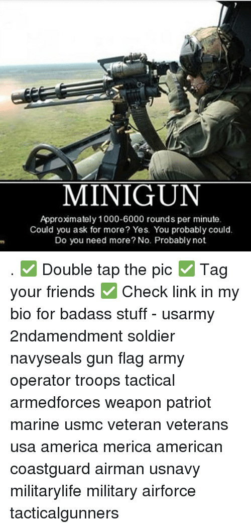 Weaponized: MINIGUN  Approxmately 1000-6000 rounds per minute  Could you ask for more? Yes. You probably could.  Do you need more? No. Probably not . ✅ Double tap the pic ✅ Tag your friends ✅ Check link in my bio for badass stuff - usarmy 2ndamendment soldier navyseals gun flag army operator troops tactical armedforces weapon patriot marine usmc veteran veterans usa america merica american coastguard airman usnavy militarylife military airforce tacticalgunners