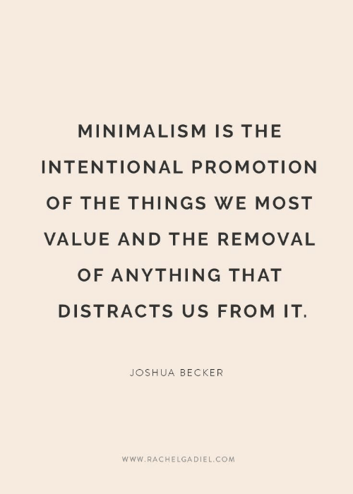 minimalism: MINIMALISM IS THE  INTENTIONAL PROMOTION  OF THE THINGS WE MOST  VALUE AND THE REMOVAL  OF ANYTHING THAT  DISTRACTS US FROM IT  JOSHUA BECKER  www.RACHELGADIEL.COM