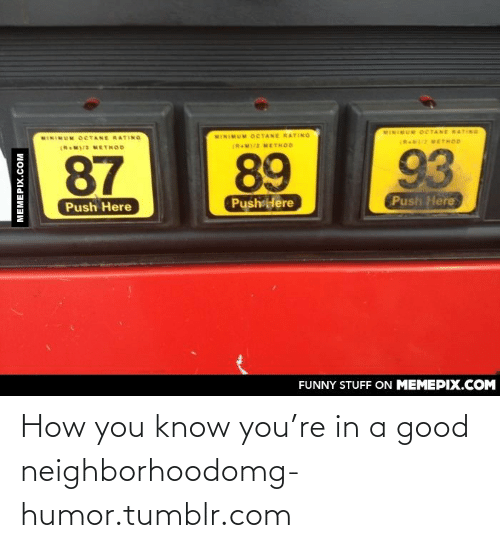 Funny, Omg, and Tumblr: MINIMUM OCTANE RATING  MINIMUM OCTANE RATING  MINIMUM OCTANE RATING  (RN METHOD  (RM)/2 METHOD  (R M)/ METHOD  93  89  87  Push Here  Push Here  Push Here  FUNNY STUFF ON MEMEPIX.COM  MEMEPIX.COM How you know you're in a good neighborhoodomg-humor.tumblr.com