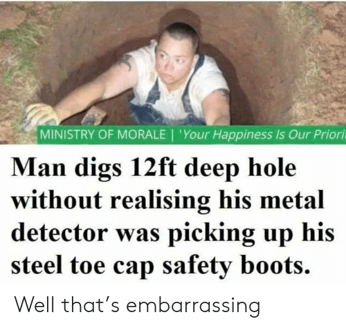cap: MINISTRY OF MORALE | 'Your Happiness Is Our Priori  Man digs 12ft deep hole  without realising his metal  detector was picking up his  steel toe cap safety boots. Well that's embarrassing