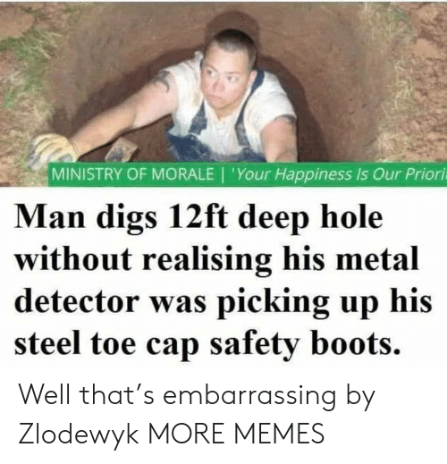 cap: MINISTRY OF MORALE | 'Your Happiness Is Our Priori  Man digs 12ft deep hole  without realising his metal  detector was picking up his  steel toe cap safety boots. Well that's embarrassing by Zlodewyk MORE MEMES