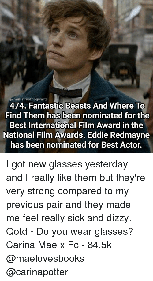 Beastly: @ministry ofhogwaarts  474. Fantastic Beasts And Where To  Find Them has been nominated for the  Best International Film Award in the  National Film Awards. Eddie Redmayne  has been nominated for Best Actor. I got new glasses yesterday and I really like them but they're very strong compared to my previous pair and they made me feel really sick and dizzy. Qotd - Do you wear glasses? Carina Mae x Fc - 84.5k @maelovesbooks @carinapotter