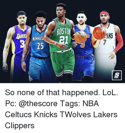 knick: MINNES  BOSTON  ERS So none of that happened. LoL. Pc: @thescore Tags: NBA Celtucs Knicks TWolves Lakers Clippers
