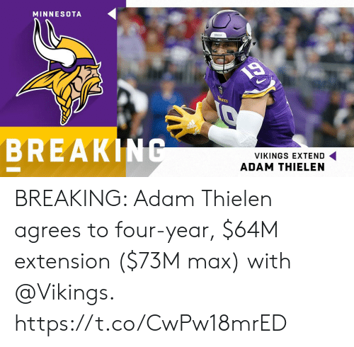 Memes, Minnesota, and Vikings: MINNESOTA  BREAKING  VIKINGS EXTEND  ADAM THIELEN BREAKING: Adam Thielen agrees to four-year, $64M extension ($73M max) with @Vikings. https://t.co/CwPw18mrED