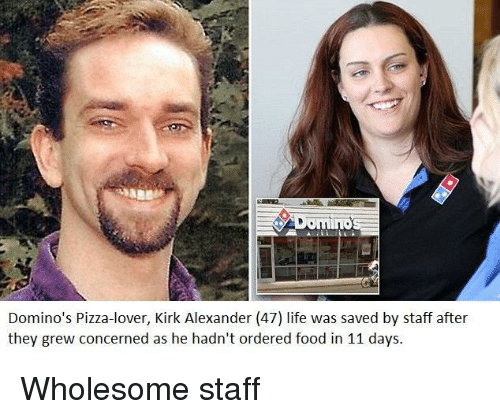 Domino's: mino  Domino's Pizza-lover, Kirk Alexander (47) life was saved by staff after  they grew concerned as he hadn't ordered food in 11 days. Wholesome staff