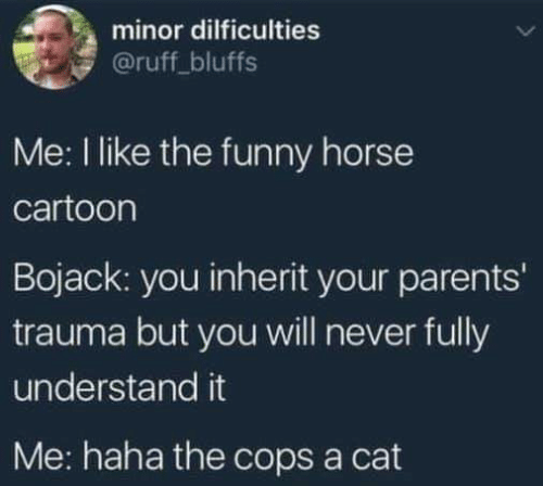 Funny, Parents, and Cartoon: minor dilficulties  @ruff_bluffs  Me: I like the funny horse  cartoon  Bojack: you inherit your parents'  trauma but you will never fully  understand it  Me: haha the cops a cat