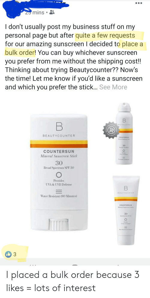 Business, Quite, and Stuff: mins  I don't usually post my business stuff on my  personal page but after quite a few requests  for our amazing sunscreen I decided to place a  bulk order! You can buy whichever sunscreen  you prefer from me without the shipping cost!  Thinking about trying Beautycounter?? Now's  the time! Let me know if you'd like a sunscreen  and which you prefer the stick... See More  BEAUTYCOUNTER  COUNTERSU  30  COUNTERSUN  Mineral Sunscreen Stich  30  Broad Spectrum SPF 30  Provides  UVA & UVB Defense  BEAUTYCOUNTE  Water Resistant (8O Minutes)  COUNTERSUN  Mineral Ss Latie  30 I placed a bulk order because 3 likes = lots of interest
