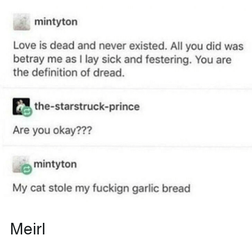 Love, Prince, and Definition: mintyton  Love is dead and never existed. All you did was  betray me as I lay sick and festering. You are  the definition of dread.  the-starstruck-prince  Are you okay???  mintyton  My cat stole my fuckign garlic bread Meirl