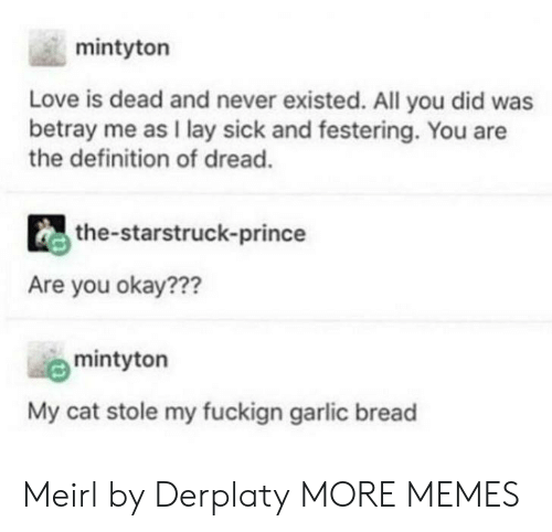 betray: mintyton  Love is dead and never existed. All you did was  betray me as I lay sick and festering. You are  the definition of dread.  the-starstruck-prince  Are you okay???  mintyton  My cat stole my fuckign garlic bread Meirl by Derplaty MORE MEMES