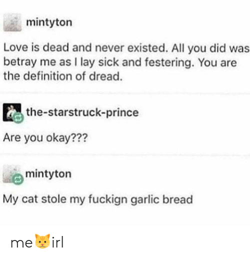 betray: mintyton  Love is dead and never existed. All you did was  betray me as I lay sick and festering. You are  the definition of dread.  the-starstruck-prince  Are you okay???  mintyton  My cat stole my fuckign garlic bread me🐱irl