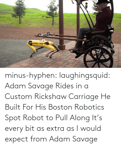 extra: minus-hyphen: laughingsquid: Adam Savage Rides in a Custom Rickshaw Carriage He Built For His Boston Robotics Spot Robot to Pull Along   It's every bit as extra as I would expect from Adam Savage