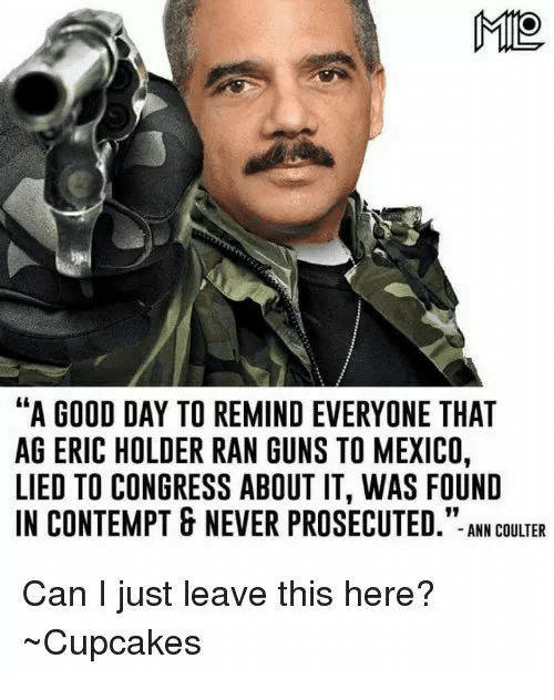 "Contemption: MIO  ""A GOOD DAY TO REMIND EVERYONE THAT  AG ERIC HOLDER RAN GUNS TO MEXICO,  LIED TO CONGRESS ABOUT IT, WAS FOUND  IN CONTEMPT & NEVER PROSECUTED  ANN COULTER  Can I just leave this here?  ~Cupcakes"