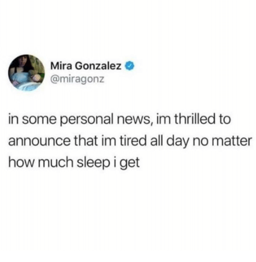 News, Sleep, and How: Mira Gonzalez  @miragonz  in some personal news, im thrilled to  announce that im tired all day no matter  how much sleep i get