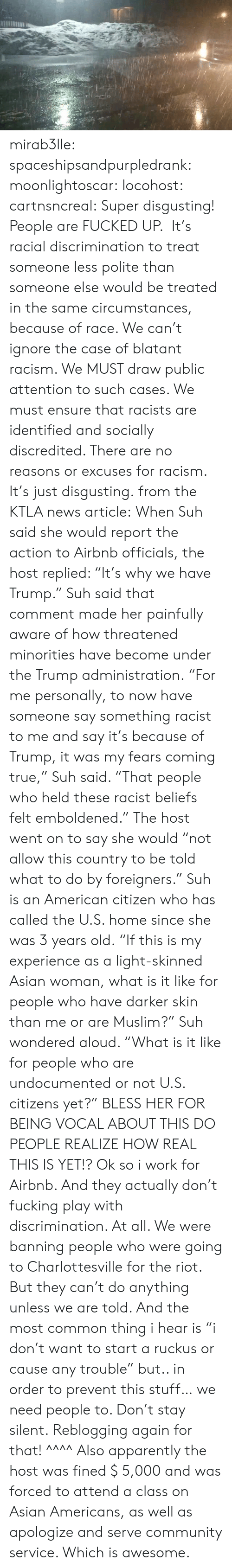 """Apparently, Asian, and Community: mirab3lle: spaceshipsandpurpledrank:   moonlightoscar:  locohost:  cartnsncreal:    Super disgusting! People are FUCKED UP. It's racial discrimination to treat someone less polite than someone else would be treated in the same circumstances, because of race. We can't ignore the case of blatant racism. We MUST draw public attention to such cases. We must ensure that racists are identified and socially discredited. There are no reasons or excuses for racism. It's just disgusting.  from the KTLA news article:  When Suh said she would report the action to Airbnb officials, the host replied: """"It's why we have Trump."""" Suh said that comment made her painfully aware of how threatened minorities have become under the Trump administration. """"For me personally, to now have someone say something racist to me and say it's because of Trump, it was my fears coming true,"""" Suh said. """"That people who held these racist beliefs felt emboldened."""" The host went on to say she would """"not allow this country to be told what to do by foreigners."""" Suh is an American citizen who has called the U.S. home since she was 3 years old. """"If this is my experience as a light-skinned Asian woman, what is it like for people who have darker skin than me or are Muslim?"""" Suh wondered aloud. """"What is it like for people who are undocumented or not U.S. citizens yet?""""    BLESS HER FOR BEING VOCAL ABOUT THIS DO PEOPLE REALIZE HOW REAL THIS IS YET!?   Ok so i work for Airbnb.  And they actually don't fucking play with discrimination. At all. We were banning people who were going to Charlottesville for the riot.  But they can't do anything unless we are told. And the most common thing i hear is """"i don't want to start a ruckus or cause any trouble"""" but.. in order to prevent this stuff… we need people to. Don't stay silent.   Reblogging again for that! ^^^^ Also apparently the host was fined $ 5,000 and was forced to attend a class on Asian Americans, as well as apologize and serve c"""