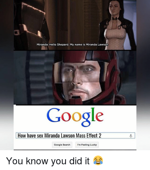 Mass Effect: Miranda: Hello Shepard. My name is Miranda Lawson  Google  How have sex Miranda Lawson Mass Effect 2  Google Search  I'm Feeling Lucky You know you did it 😂