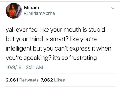 Express, Mind, and Smart: Miriam  @MiriamAbrha  yall ever feel like your mouth is stupid  but your mind is smart? like you're  intelligent but you can't express it when  you're speaking? it's so frustrating  10/9/18, 12:31 AM  2,861 Retweets 7,062 Likes
