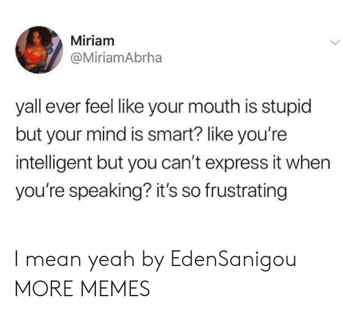frustrating: Miriam  @MiriamAbrha  yall ever feel like your mouth is stupid  but your mind is smart? like you're  intelligent but you can't express it when  you're speaking? it's so frustrating I mean yeah by EdenSanigou MORE MEMES