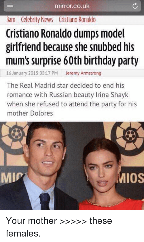 Irina Shayk: mirror.co.uk  3am Celebrity News Cristiano Ronaldo  Cristiano Ronaldo dumps model  girlfriend because she snubbed his  mum's surprise 60th birthday party  16 January 2015 05:17 PM  Jeremy Armstrong  The Real Madrid star decided to end his  romance with Russian beauty Irina Shayk  when she refused to attend the party for his  mother Dolores  MMIP  MIOS Your mother >>>>> these females.