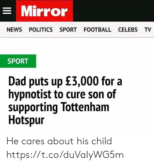 Dad, Football, and Memes: Mirror  NEWS POLITICS SPORT FOOTBALL CELEBS TV  SPORT  Dad puts up £3,000 for a  hypnotist to cure son of  supporting lottenham  Hotspur He cares about his child https://t.co/duVaIyWG5m