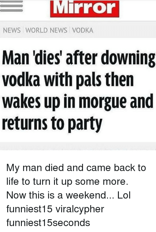Funny, Life, and Lol: Mirror  NEWS WORLD NEWS VODKA  Man dies after downing  vodka with pals then  wakes up in morgue and  returns to party My man died and came back to life to turn it up some more. Now this is a weekend... Lol funniest15 viralcypher funniest15seconds