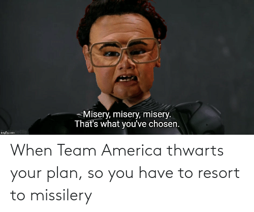 team america: Misery, misery, misery.  That's what you've chosen.  imgflip.comeClip When Team America thwarts your plan, so you have to resort to missilery