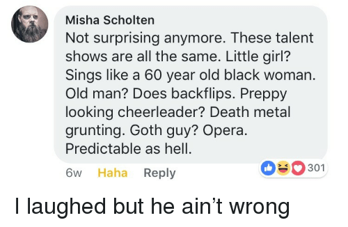 misha: Misha Scholten  Not surprising anymore. These talent  shows are all the same. Little girl?  Sings like a 60 year old black woman.  Old man? Does backflips. Preppy  looking cheerleader? Death metal  grunting. Goth guy? Opera.  Predictable as hell.  6w Haha Reply  0301 <p>I laughed but he ain't wrong</p>