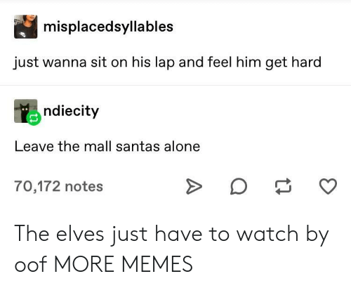 Being Alone, Dank, and Memes: misplacedsyllables  just wanna sit on his lap and feel him get hard  ndiecity  Leave the mall santas alone  70,172 notes The elves just have to watch by oof MORE MEMES