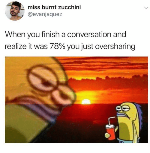 zucchini: miss burnt zucchini  @evanjaquez  When you finish a conversation and  realize it was 78% you just oversharing