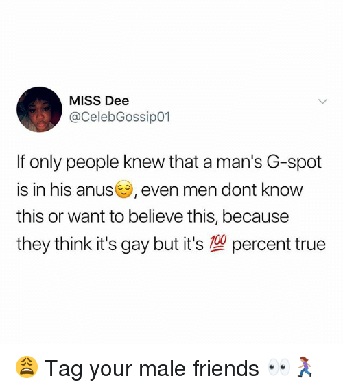 male friends: MISS Dee  @CelebGossip01  If only people knew that a man's G-spot  is in his anus, even men dont knovw  this or want to believe this, because  they think it's gay but it's型percent true 😩 Tag your male friends 👀🏃🏽♀️