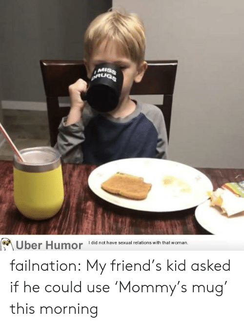 Friends, Tumblr, and Uber: MISS  did not have sexual relations with that woman.  Uber Humor failnation:  My friend's kid asked if he could use 'Mommy's mug' this morning