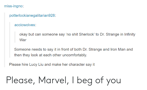 Uncomfortably: miss-Ingno  potterlockianegalitarian928  acciowolves  okay but can someone say 'no shit Sherlock' to Dr. Strange in Infinity  War  Someone needs to say it in front of both Dr. Strange and Iron Man and  then they look at each other uncomfortably.  Please hire Lucy Liu and make her character say it Please, Marvel, I beg of you