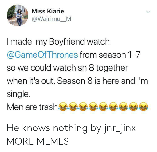 season 1: Miss Kiarie  @Wairimu_M  made my Boyfriend watch  @GameOfThrones from season 1-7  so we could watch sn 8 together  when it's out. Season 8 is here and I'm  single.  Men are trash부부부부부부부부부 He knows nothing by jnr_jinx MORE MEMES