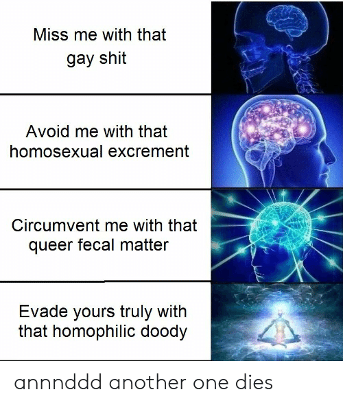 evade: Miss me with that  gay shit  Avoid me with that  homosexual excrement  Circumvent me with that  queer fecal matter  Evade yours truly with  that homophilic doody annnddd another one dies