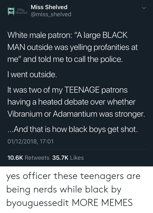 """Dank, Memes, and Police: Miss Shelved  Miss  Sheived@miss_shelved  White male patron: """"A large BLACK  MAN outside was yelling profanities at  me"""" and told me to call the police.  I went outside  It was two of my TEENAGE patrons  having a heated debate over whether  Vibranium or Adamantium was stronger  And that is how black boys get shot  01/12/2018, 17:01  10.6K Retweets35.7K Likes yes officer these teenagers are being nerds while black by byouguessedit MORE MEMES"""