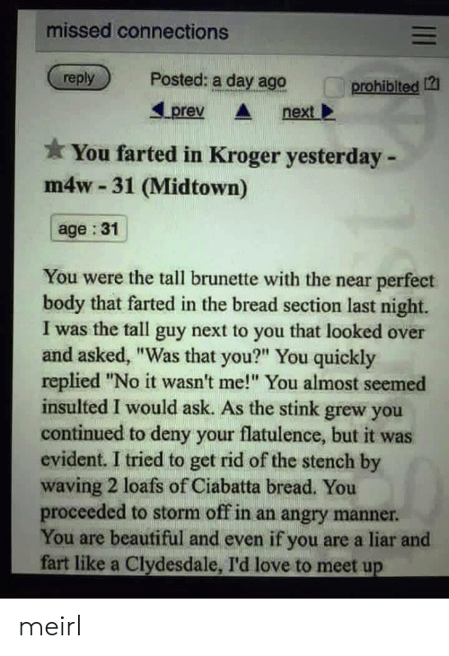 """Beautiful, Love, and Kroger: missed connections  reply  Posted: a day ago  prohiblted 12  Lprev nextl  You farted in Kroger yesterday -  m4w 31 (Midtown)  age :31  You were the tall brunette with the near perfect  body that farted in the bread section last night.  I was the tall guy next to you that looked over  and asked, """"Was that you?"""" You quickly  replied """"No it wasn't me! You almost seemed  insulted I would ask. As the stink grew you  continued to deny your flatulence, but it was  evident. I tried to get rid of the stench by  waving 2 loafs of Ciabatta bread. You  proceeded to storm off in an angry manner  You are beautiful and even if you are a liar and  fart like a Clydesdale, I'd love to meet up meirl"""