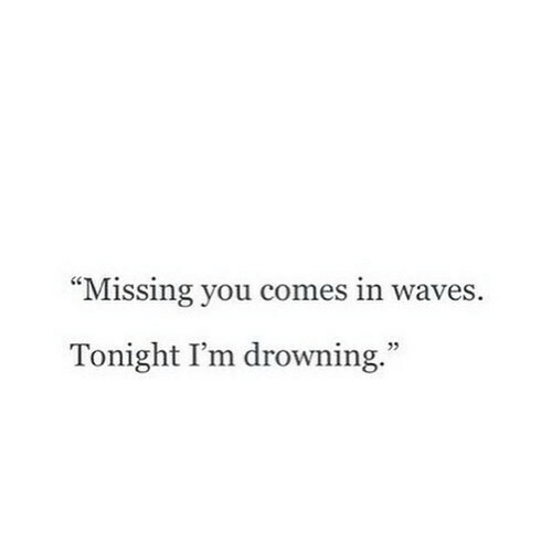 """Waves: """"Missing you comes in waves.  Tonight I'm drowning.""""  5"""