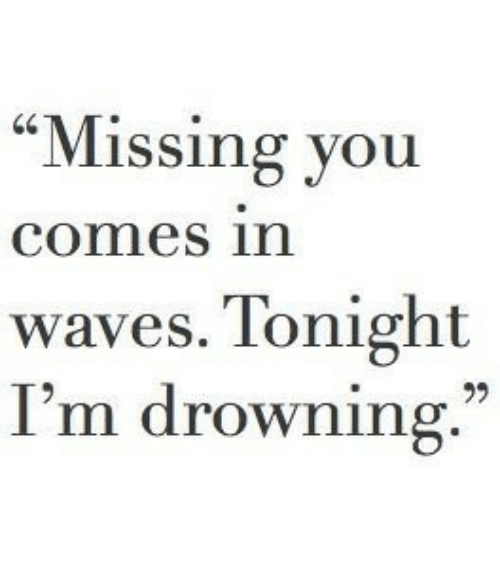 """Waves: """"Missing you  comes in  waves. Tonight  I'm drowning."""