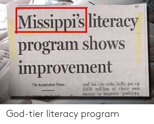 God, Money, and Wife: Missippisliteracy  program shows  improvement  and his late wife. Sally, put up  S100 milion of their own  money to improve prelitera  The Associated Press God-tier literacy program