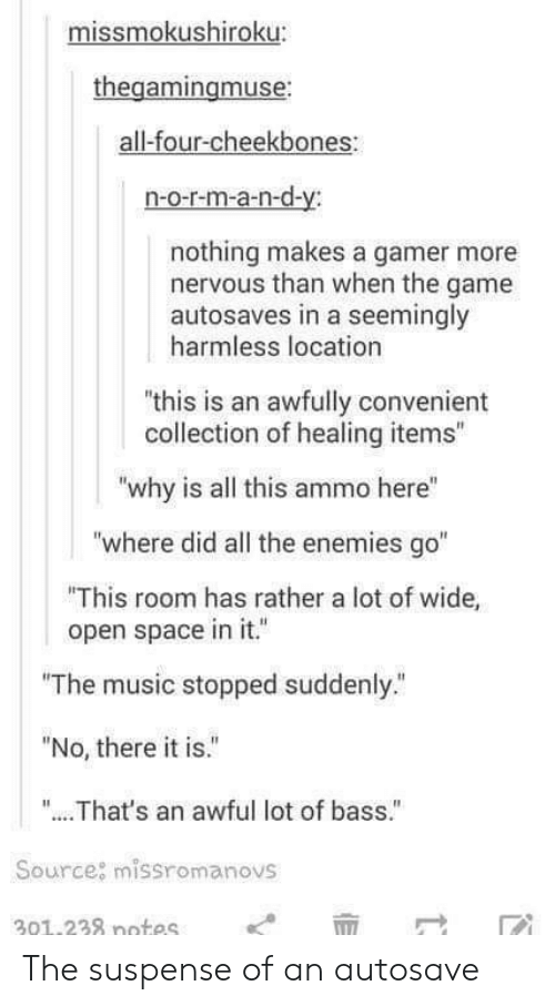 """There It Is: missmokushiroku:  thegamingmuse  all-four-cheekbones  n-o-r-m-a-n-d-y:  nothing makes a gamer more  nervous than when the game  autosaves in a seemingly  harmless location  """"this is an awfully convenient  collection of healing items""""  """"why is all this ammo here""""  """"where did all the enemies go""""  This room has rather a lot of wide,  open space in it.  """"The music stopped suddenly.""""  """"No, there it is.""""  """"... .That's an awful lot of bass.""""  Source: missromanovs  301.238 notes The suspense of an autosave"""
