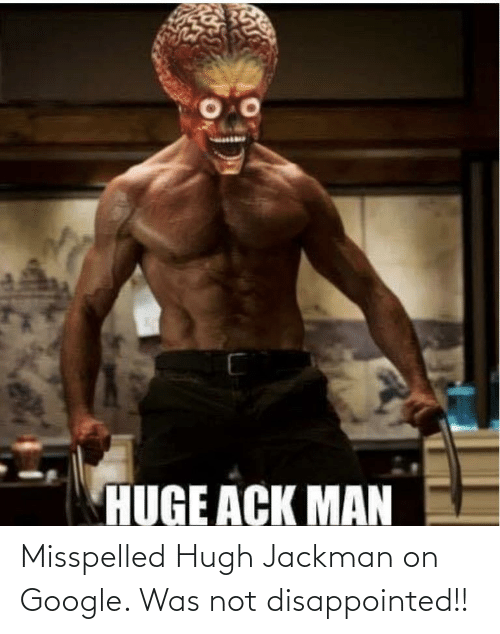 Disappointed: Misspelled Hugh Jackman on Google. Was not disappointed!!
