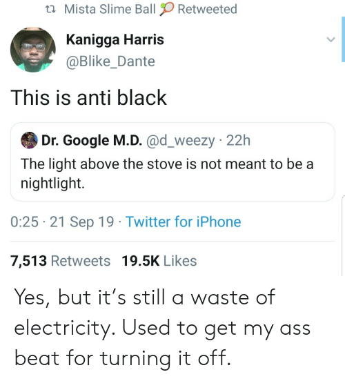 Ass, Google, and Iphone: Mista Slime Ball  Retweeted  Kanigga Harris  @Blike_Dante  This is anti black  Dr. Google M.D. @d_weezy 22h  The light above the stove is not meant to be a  nightlight.  0:25 21 Sep 19 Twitter for iPhone  7,513 Retweets 19.5K Likes Yes, but it's still a waste of electricity. Used to get my ass beat for turning it off.