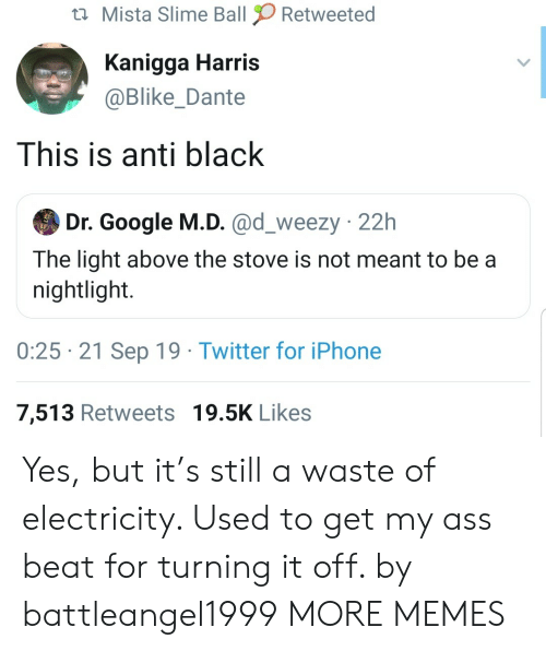 Ass, Dank, and Google: Mista Slime Ball  Retweeted  Kanigga Harris  @Blike_Dante  This is anti black  Dr. Google M.D. @d_weezy 22h  The light above the stove is not meant to be a  nightlight.  0:25 21 Sep 19 Twitter for iPhone  7,513 Retweets 19.5K Likes Yes, but it's still a waste of electricity. Used to get my ass beat for turning it off. by battleangel1999 MORE MEMES